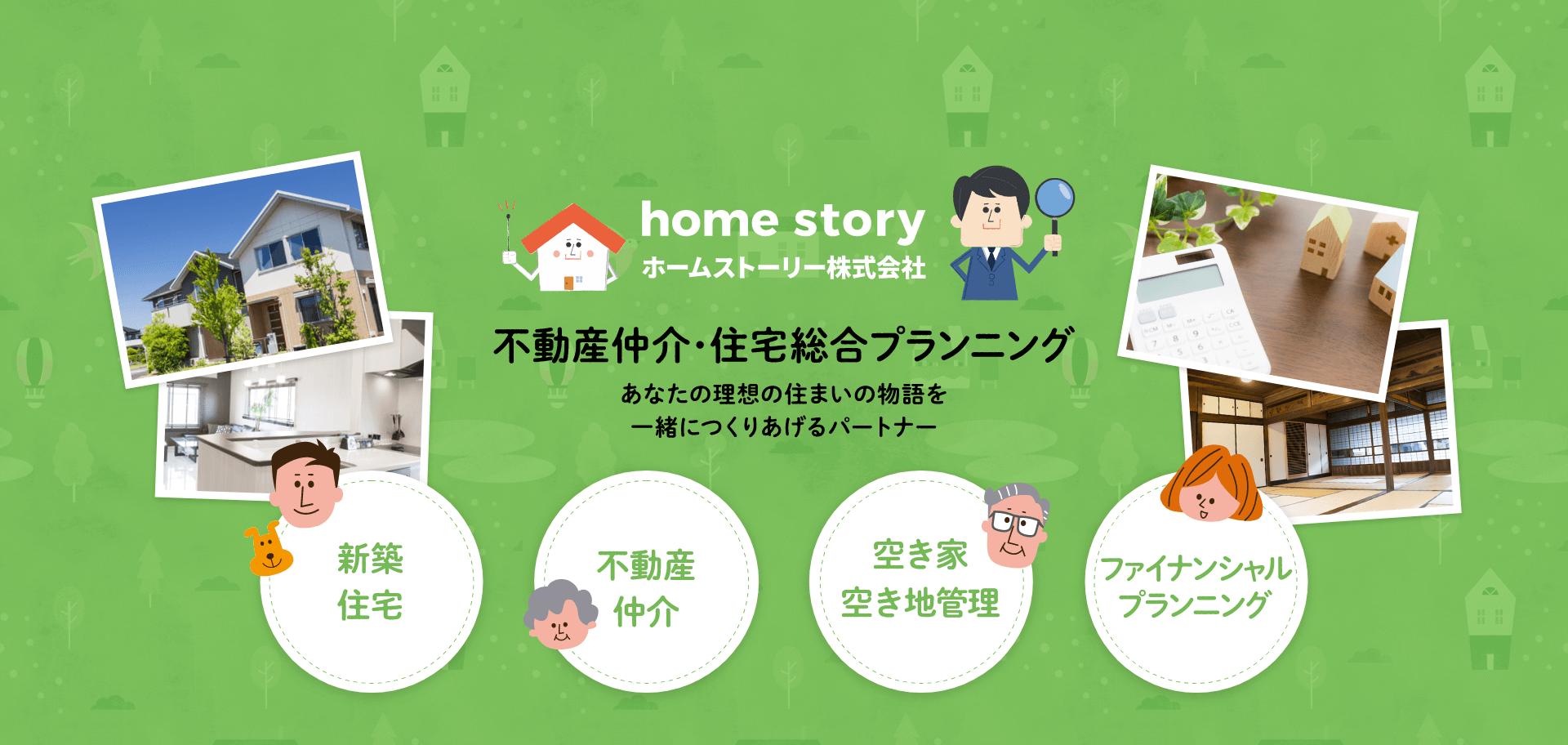 home story 不動産仲介・住宅総合プランニング あなたの理想の住まいの物語を一緒につくりあげるパートナー 新築住宅、不動産仲介、空き家・空き地管理、ファイナンシャルプランニング